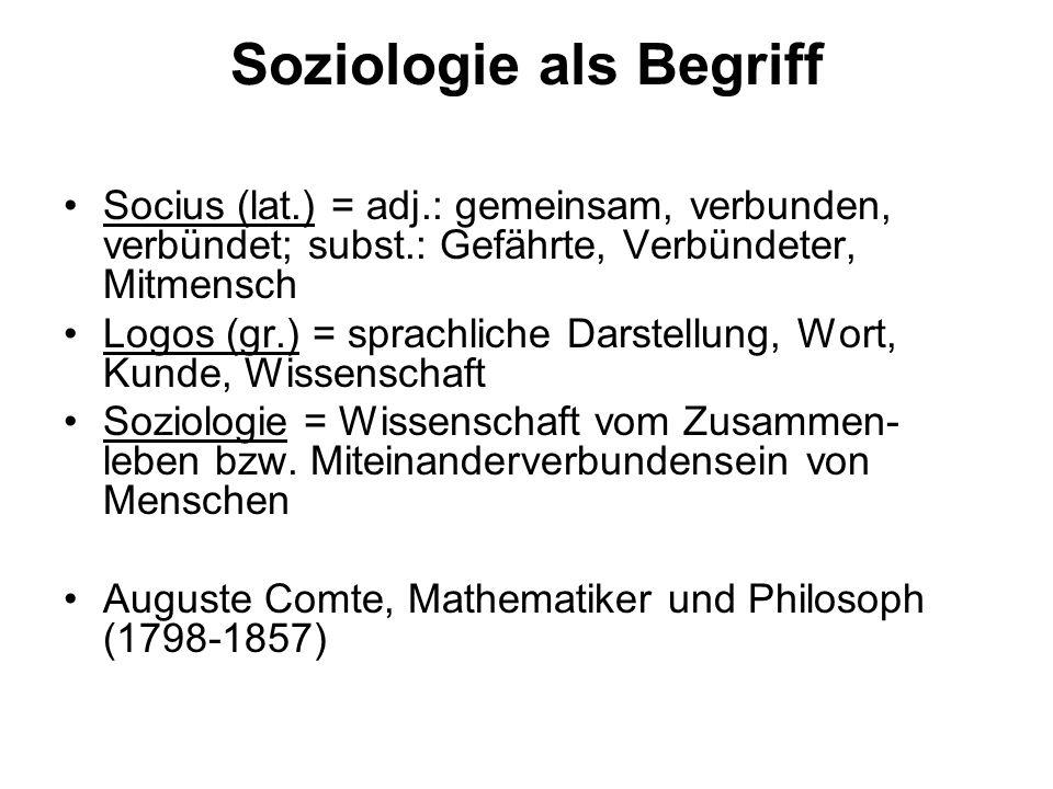Soziologie als Begriff Socius (lat.) = adj.: gemeinsam, verbunden, verbündet; subst.: Gefährte, Verbündeter, Mitmensch Logos (gr.) = sprachliche Darst