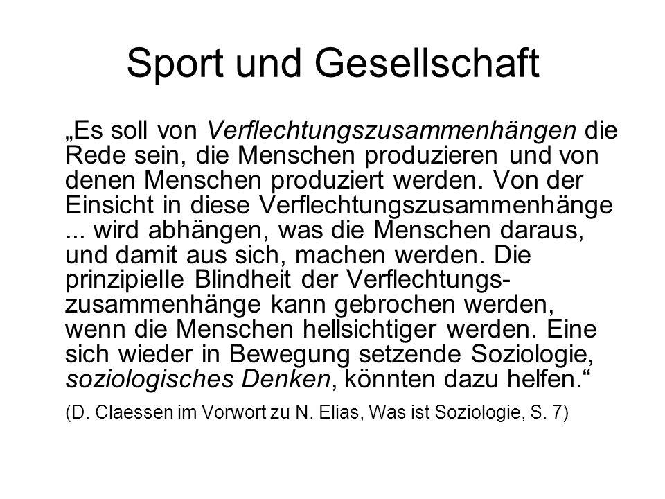 Sport und Gesellschaft Es soll von Verflechtungszusammenhängen die Rede sein, die Menschen produzieren und von denen Menschen produziert werden. Von d