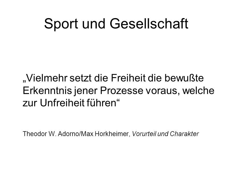 Sport und Gesellschaft Vielmehr setzt die Freiheit die bewußte Erkenntnis jener Prozesse voraus, welche zur Unfreiheit führen Theodor W. Adorno/Max Ho
