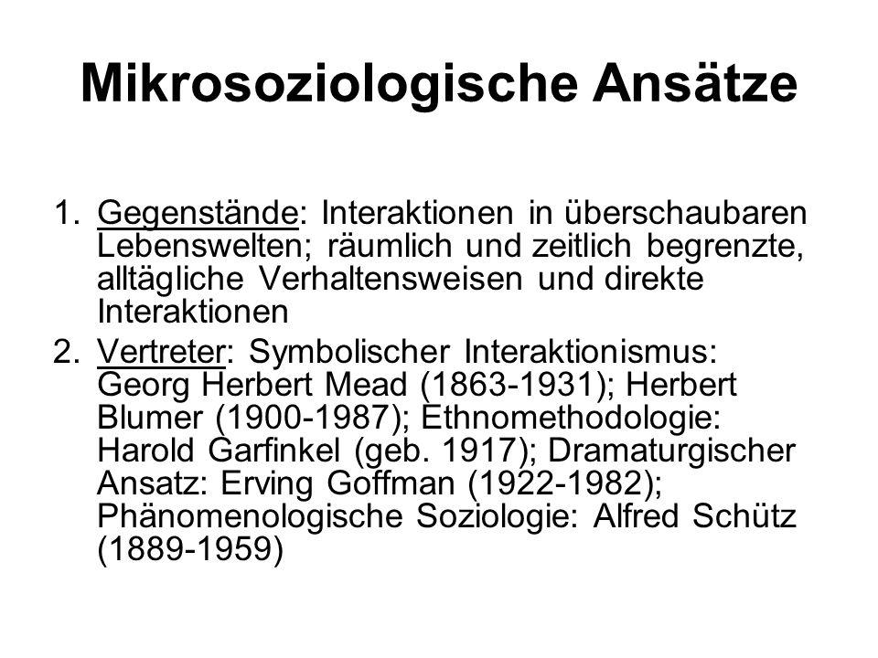 Mikrosoziologische Ansätze 1.Gegenstände: Interaktionen in überschaubaren Lebenswelten; räumlich und zeitlich begrenzte, alltägliche Verhaltensweisen