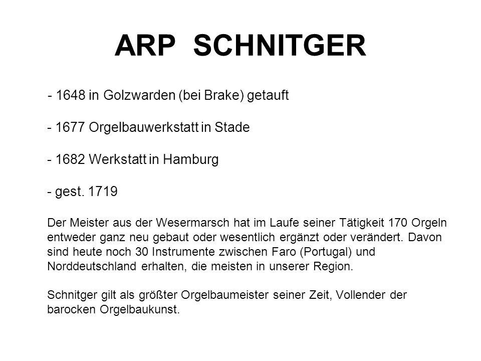 ARP SCHNITGER - 1648 in Golzwarden (bei Brake) getauft - 1677 Orgelbauwerkstatt in Stade - 1682 Werkstatt in Hamburg - gest. 1719 Der Meister aus der