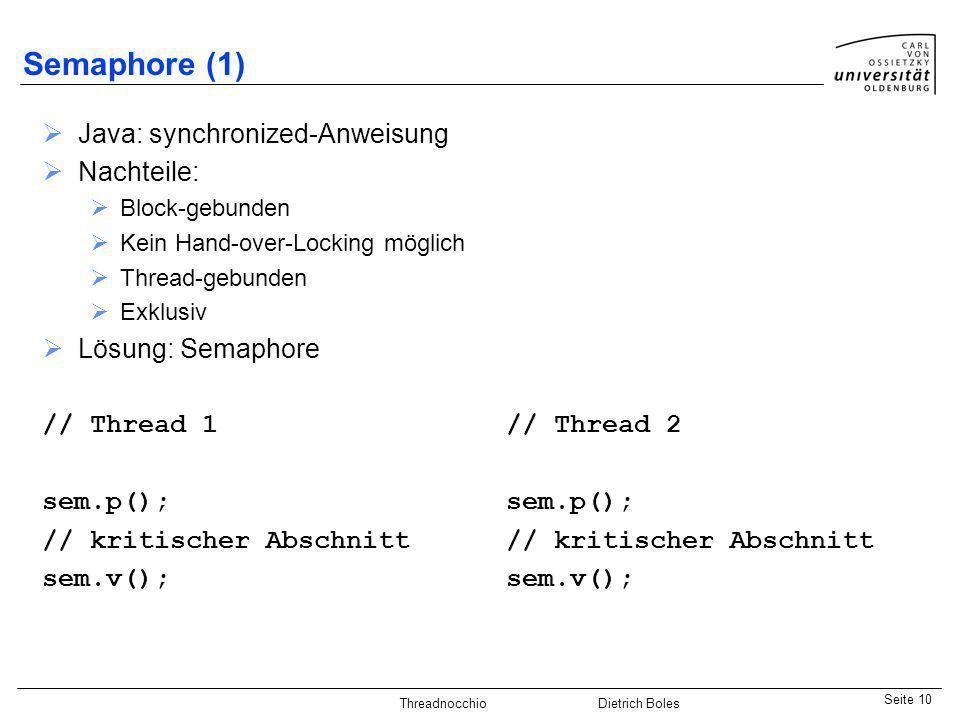 Java-Praktikum SonstigesDietrich BolesSeite 10 Threadnocchio Dietrich Boles Semaphore (1) Java: synchronized-Anweisung Nachteile: Block-gebunden Kein