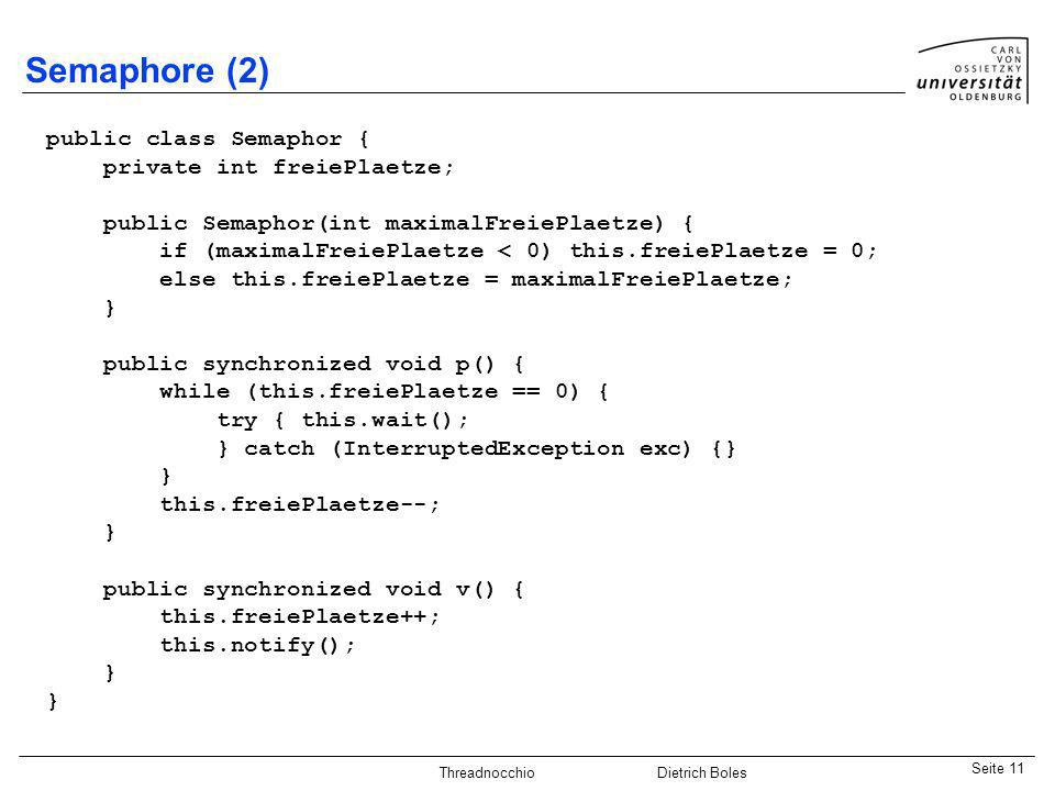 Java-Praktikum SonstigesDietrich BolesSeite 11 Threadnocchio Dietrich Boles Semaphore (2) public class Semaphor { private int freiePlaetze; public Sem