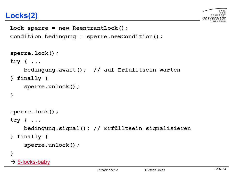Java-Praktikum SonstigesDietrich BolesSeite 14 Threadnocchio Dietrich Boles Locks(2) Lock sperre = new ReentrantLock(); Condition bedingung = sperre.n