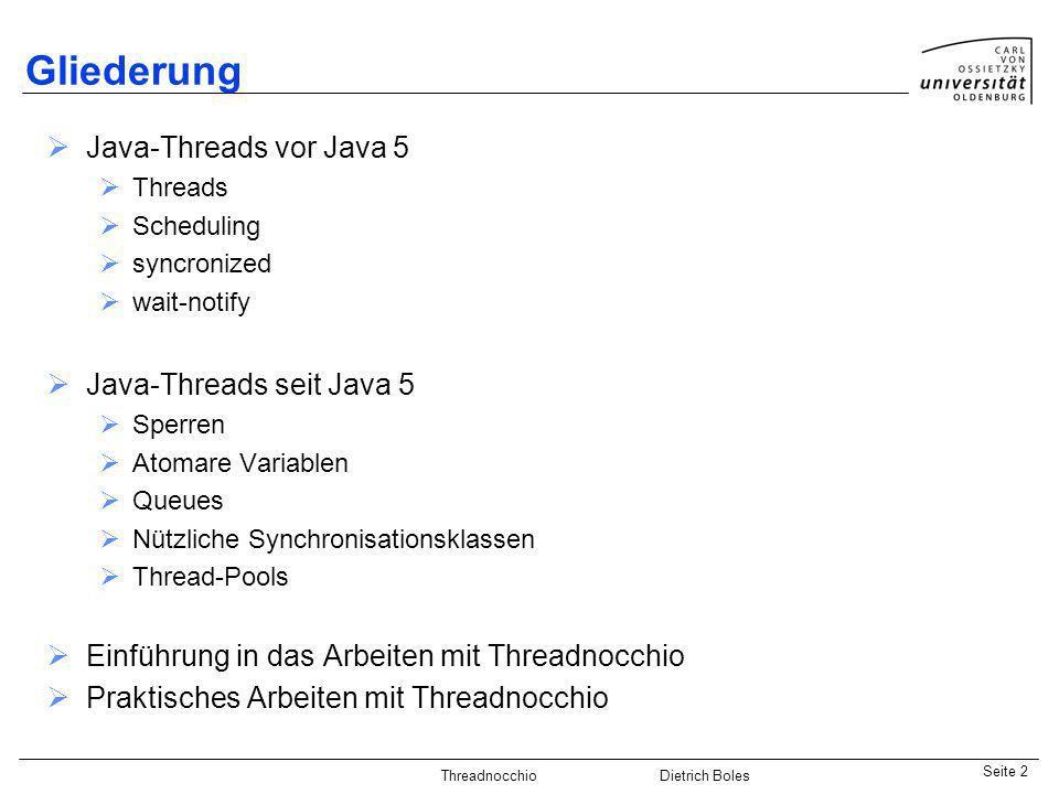Java-Praktikum SonstigesDietrich BolesSeite 2 Threadnocchio Dietrich Boles Gliederung Java-Threads vor Java 5 Threads Scheduling syncronized wait-noti