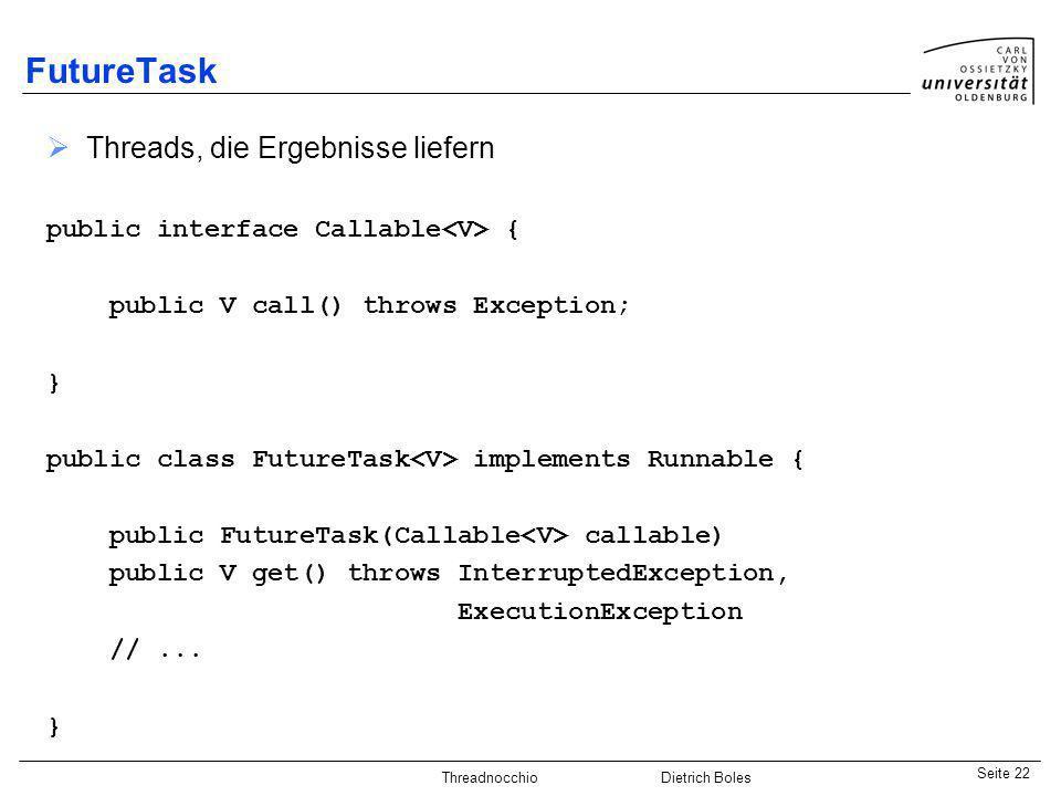 Java-Praktikum SonstigesDietrich BolesSeite 22 Threadnocchio Dietrich Boles FutureTask Threads, die Ergebnisse liefern public interface Callable { pub