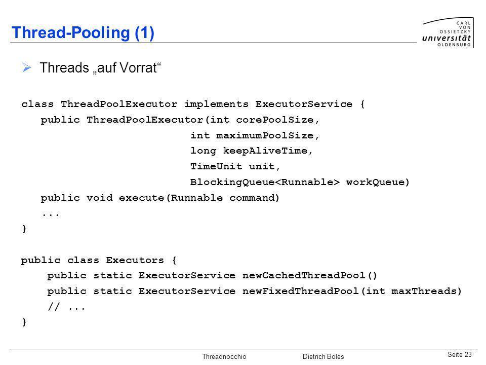 Java-Praktikum SonstigesDietrich BolesSeite 23 Threadnocchio Dietrich Boles Thread-Pooling (1) Threads auf Vorrat class ThreadPoolExecutor implements