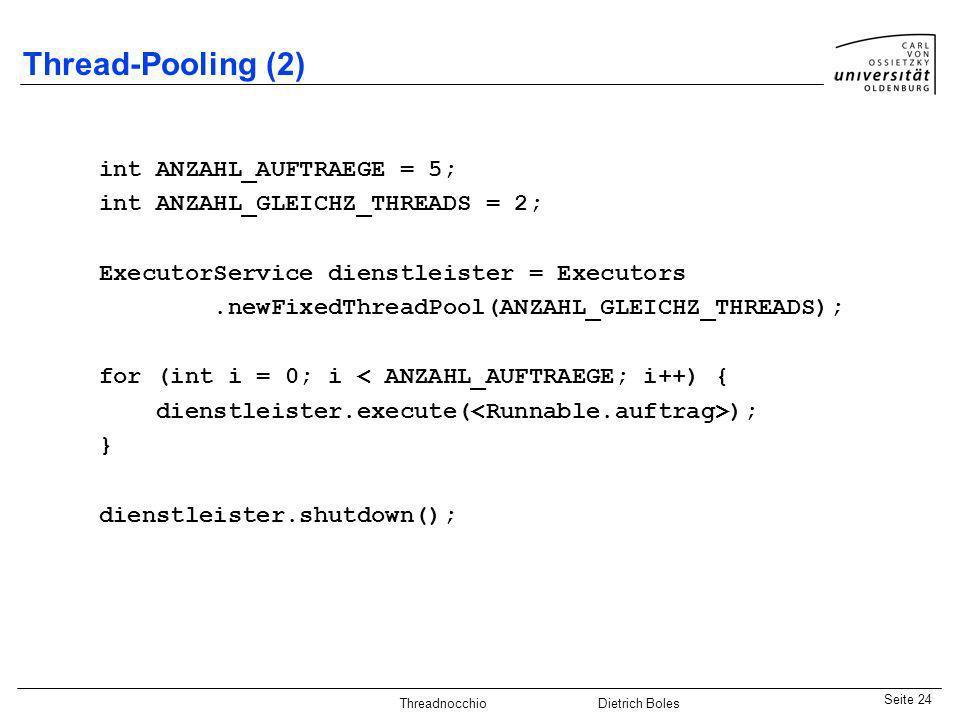 Java-Praktikum SonstigesDietrich BolesSeite 24 Threadnocchio Dietrich Boles Thread-Pooling (2) int ANZAHL_AUFTRAEGE = 5; int ANZAHL_GLEICHZ_THREADS =