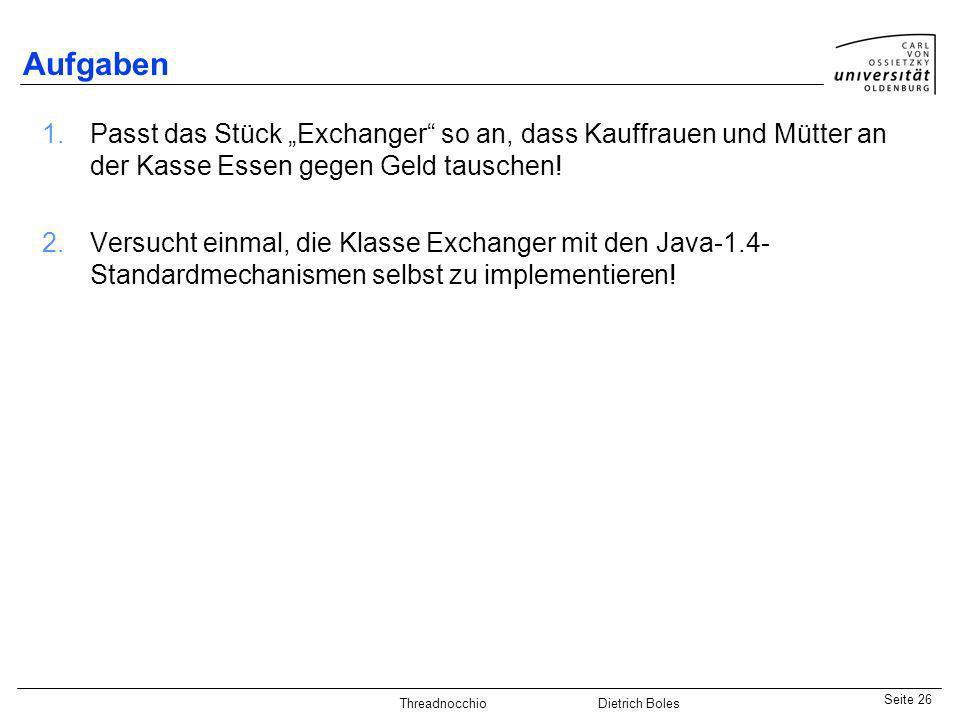Java-Praktikum SonstigesDietrich BolesSeite 26 Threadnocchio Dietrich Boles Aufgaben 1.Passt das Stück Exchanger so an, dass Kauffrauen und Mütter an