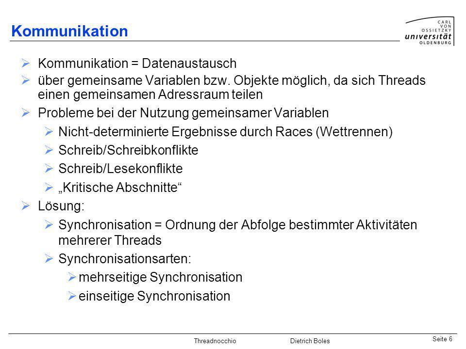 Java-Praktikum SonstigesDietrich BolesSeite 6 Threadnocchio Dietrich Boles Kommunikation Kommunikation = Datenaustausch über gemeinsame Variablen bzw.