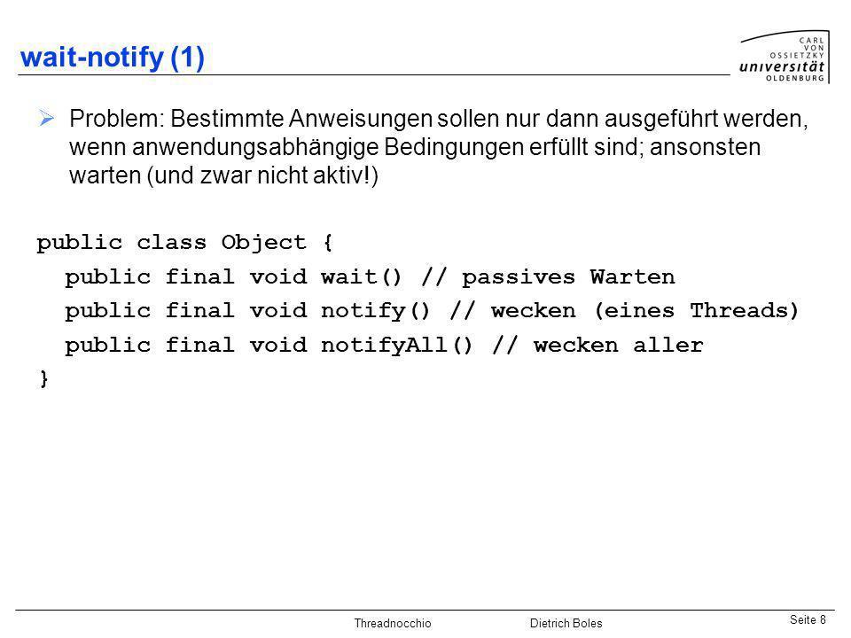 Java-Praktikum SonstigesDietrich BolesSeite 8 Threadnocchio Dietrich Boles wait-notify (1) Problem: Bestimmte Anweisungen sollen nur dann ausgeführt w