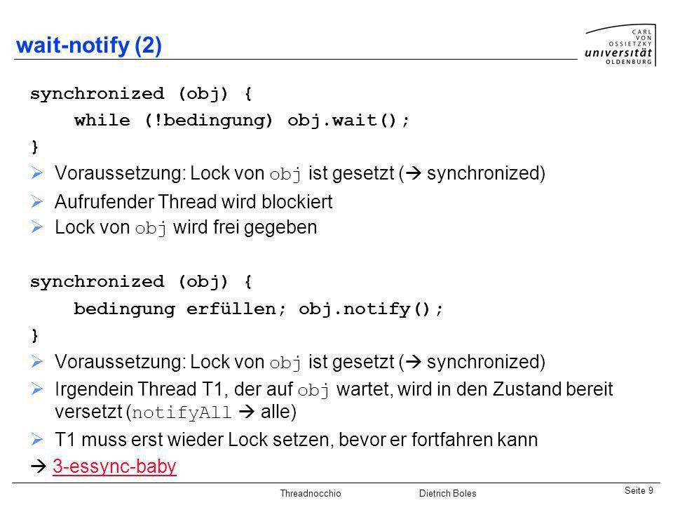 Java-Praktikum SonstigesDietrich BolesSeite 9 Threadnocchio Dietrich Boles wait-notify (2) synchronized (obj) { while (!bedingung) obj.wait(); } Vorau