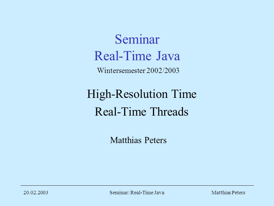 Matthias Peters20.02.2003Seminar: Real-Time Java Seminar Real-Time Java High-Resolution Time Real-Time Threads Matthias Peters Wintersemester 2002/2003