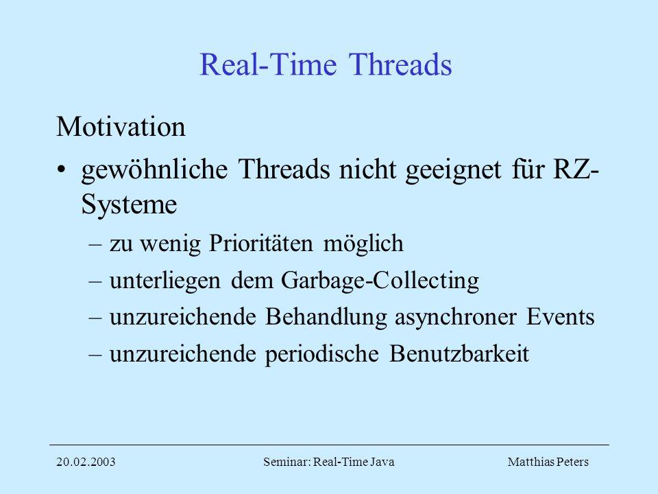 Matthias Peters20.02.2003Seminar: Real-Time Java Real-Time Threads Motivation gewöhnliche Threads nicht geeignet für RZ- Systeme –zu wenig Prioritäten möglich –unterliegen dem Garbage-Collecting –unzureichende Behandlung asynchroner Events –unzureichende periodische Benutzbarkeit