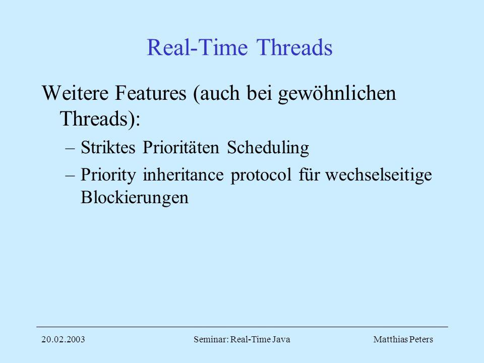 Matthias Peters20.02.2003Seminar: Real-Time Java Real-Time Threads Weitere Features (auch bei gewöhnlichen Threads): –Striktes Prioritäten Scheduling –Priority inheritance protocol für wechselseitige Blockierungen