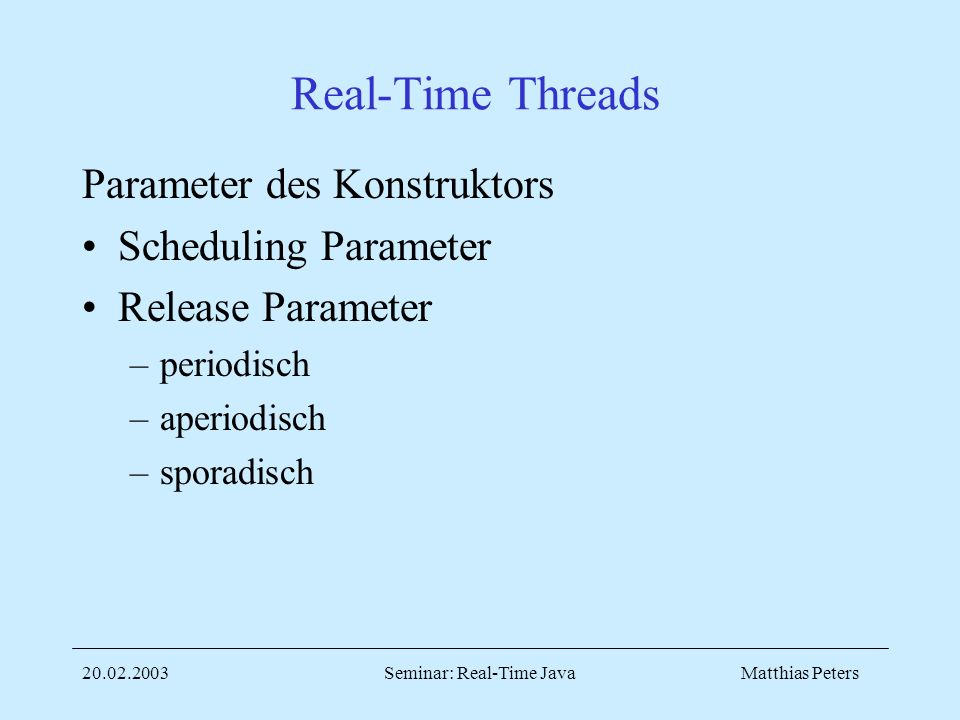 Matthias Peters20.02.2003Seminar: Real-Time Java Real-Time Threads Parameter des Konstruktors Scheduling Parameter Release Parameter –periodisch –aperiodisch –sporadisch