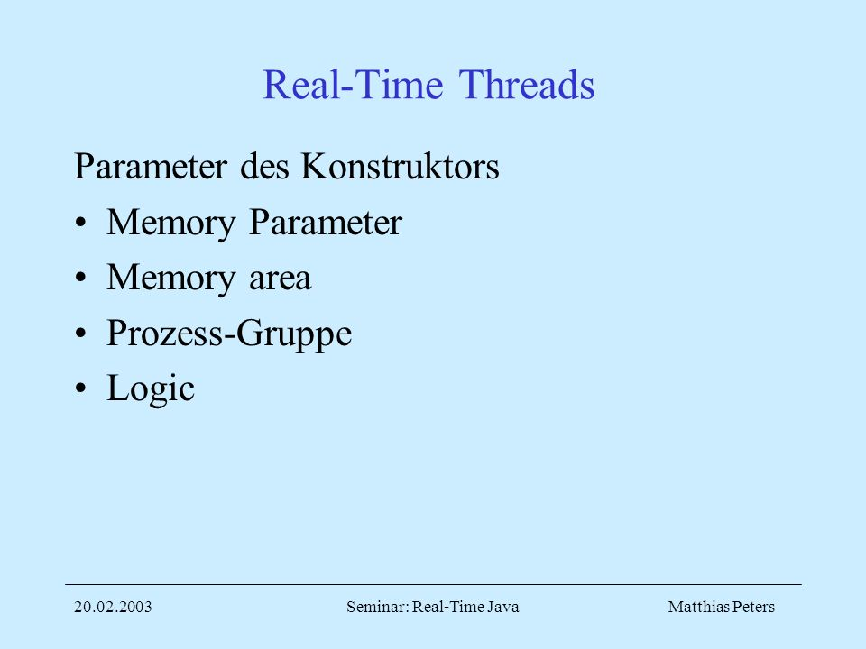 Matthias Peters20.02.2003Seminar: Real-Time Java Real-Time Threads Parameter des Konstruktors Memory Parameter Memory area Prozess-Gruppe Logic