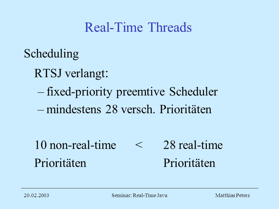 Matthias Peters20.02.2003Seminar: Real-Time Java Real-Time Threads Scheduling RTSJ verlangt : –fixed-priority preemtive Scheduler –mindestens 28 versch.
