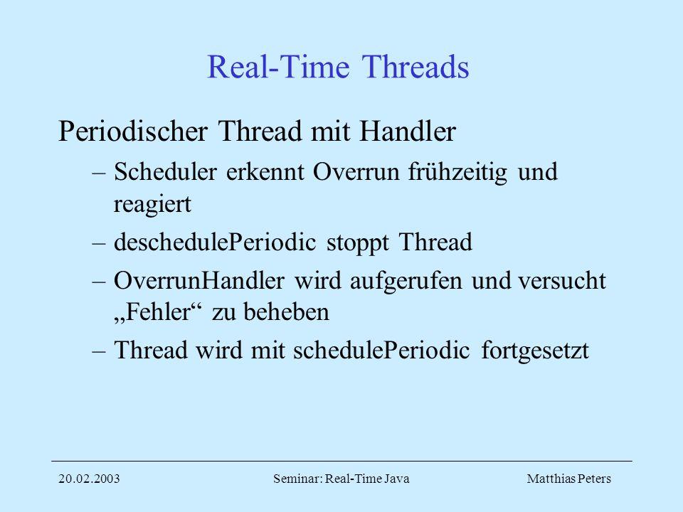 Matthias Peters20.02.2003Seminar: Real-Time Java Real-Time Threads Periodischer Thread mit Handler –Scheduler erkennt Overrun frühzeitig und reagiert –deschedulePeriodic stoppt Thread –OverrunHandler wird aufgerufen und versucht Fehler zu beheben –Thread wird mit schedulePeriodic fortgesetzt