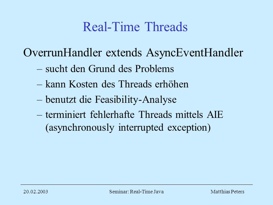 Matthias Peters20.02.2003Seminar: Real-Time Java Real-Time Threads OverrunHandler extends AsyncEventHandler –sucht den Grund des Problems –kann Kosten des Threads erhöhen –benutzt die Feasibility-Analyse –terminiert fehlerhafte Threads mittels AIE (asynchronously interrupted exception)