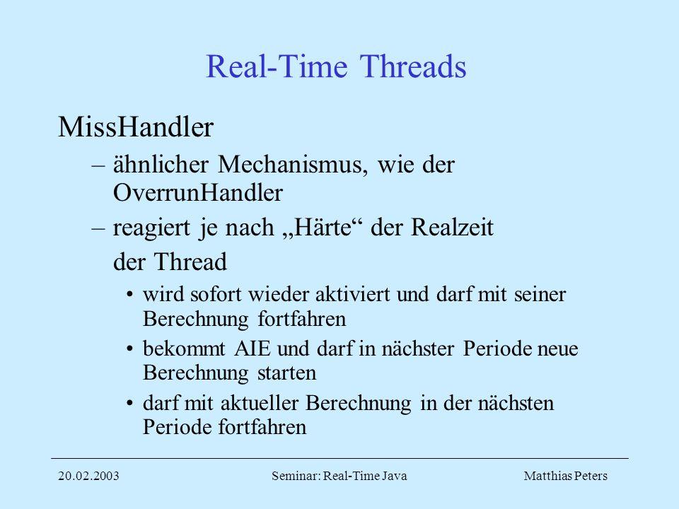 Matthias Peters20.02.2003Seminar: Real-Time Java Real-Time Threads MissHandler –ähnlicher Mechanismus, wie der OverrunHandler –reagiert je nach Härte der Realzeit der Thread wird sofort wieder aktiviert und darf mit seiner Berechnung fortfahren bekommt AIE und darf in nächster Periode neue Berechnung starten darf mit aktueller Berechnung in der nächsten Periode fortfahren