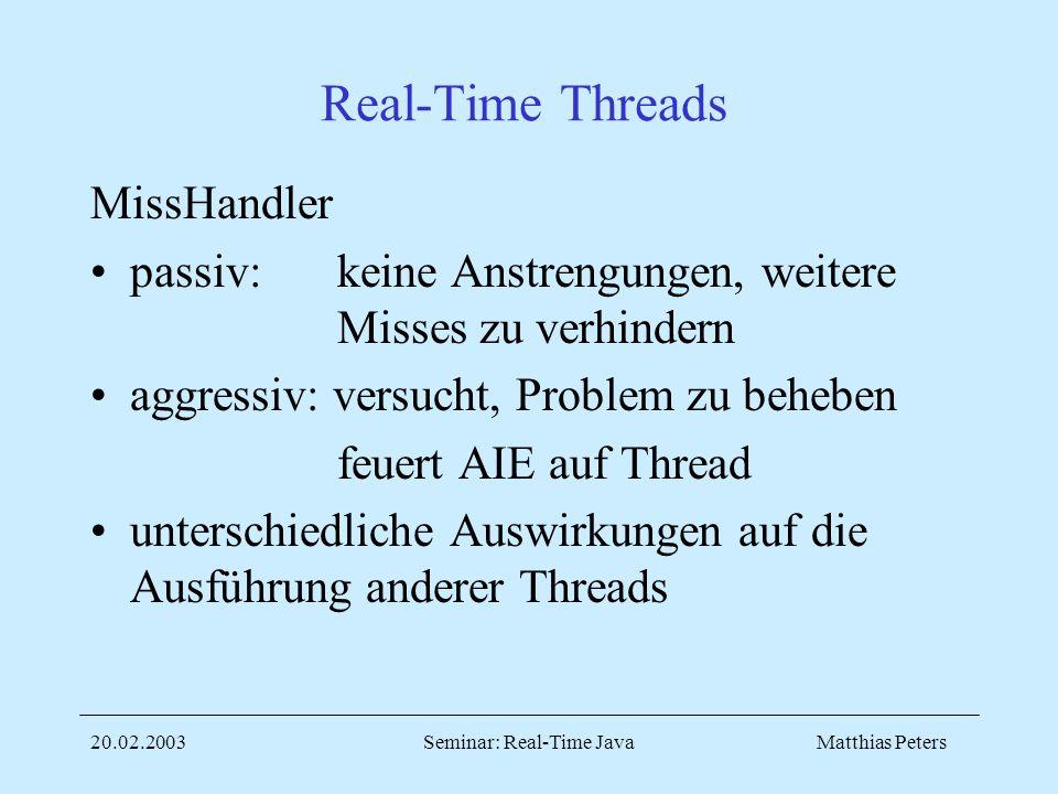 Matthias Peters20.02.2003Seminar: Real-Time Java Real-Time Threads MissHandler passiv: keine Anstrengungen, weitere Misses zu verhindern aggressiv: versucht, Problem zu beheben feuert AIE auf Thread unterschiedliche Auswirkungen auf die Ausführung anderer Threads
