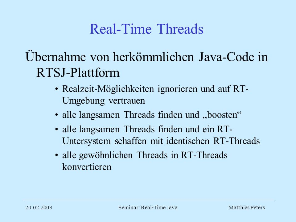 Matthias Peters20.02.2003Seminar: Real-Time Java Real-Time Threads Übernahme von herkömmlichen Java-Code in RTSJ-Plattform Realzeit-Möglichkeiten ignorieren und auf RT- Umgebung vertrauen alle langsamen Threads finden und boosten alle langsamen Threads finden und ein RT- Untersystem schaffen mit identischen RT-Threads alle gewöhnlichen Threads in RT-Threads konvertieren