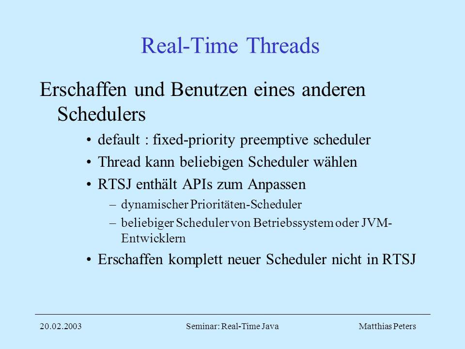 Matthias Peters20.02.2003Seminar: Real-Time Java Real-Time Threads Erschaffen und Benutzen eines anderen Schedulers default : fixed-priority preemptive scheduler Thread kann beliebigen Scheduler wählen RTSJ enthält APIs zum Anpassen –dynamischer Prioritäten-Scheduler –beliebiger Scheduler von Betriebssystem oder JVM- Entwicklern Erschaffen komplett neuer Scheduler nicht in RTSJ