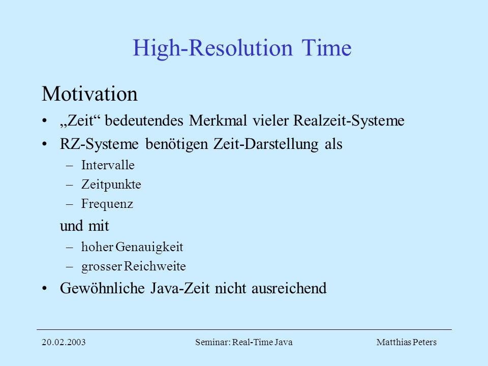 Matthias Peters20.02.2003Seminar: Real-Time Java High-Resolution Time Motivation Zeit bedeutendes Merkmal vieler Realzeit-Systeme RZ-Systeme benötigen Zeit-Darstellung als –Intervalle –Zeitpunkte –Frequenz und mit –hoher Genauigkeit –grosser Reichweite Gewöhnliche Java-Zeit nicht ausreichend