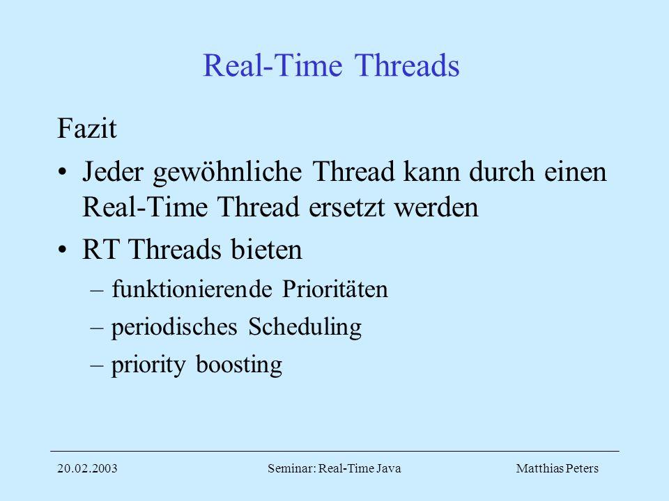 Matthias Peters20.02.2003Seminar: Real-Time Java Real-Time Threads Fazit Jeder gewöhnliche Thread kann durch einen Real-Time Thread ersetzt werden RT Threads bieten –funktionierende Prioritäten –periodisches Scheduling –priority boosting