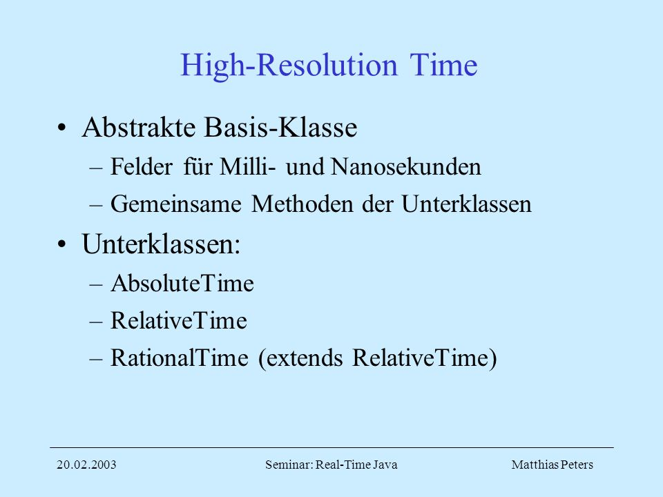 Matthias Peters20.02.2003Seminar: Real-Time Java High-Resolution Time Abstrakte Basis-Klasse –Felder für Milli- und Nanosekunden –Gemeinsame Methoden der Unterklassen Unterklassen: –AbsoluteTime –RelativeTime –RationalTime (extends RelativeTime)