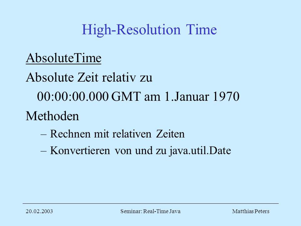 Matthias Peters20.02.2003Seminar: Real-Time Java High-Resolution Time AbsoluteTime Absolute Zeit relativ zu 00:00:00.000 GMT am 1.Januar 1970 Methoden –Rechnen mit relativen Zeiten –Konvertieren von und zu java.util.Date