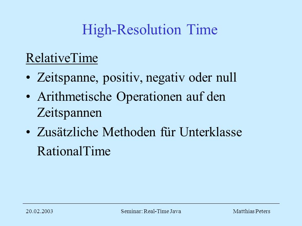 Matthias Peters20.02.2003Seminar: Real-Time Java High-Resolution Time RelativeTime Zeitspanne, positiv, negativ oder null Arithmetische Operationen auf den Zeitspannen Zusätzliche Methoden für Unterklasse RationalTime