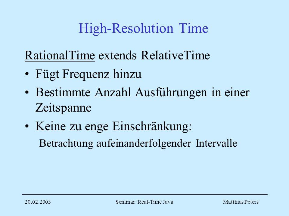 Matthias Peters20.02.2003Seminar: Real-Time Java High-Resolution Time RationalTime extends RelativeTime Fügt Frequenz hinzu Bestimmte Anzahl Ausführungen in einer Zeitspanne Keine zu enge Einschränkung: Betrachtung aufeinanderfolgender Intervalle