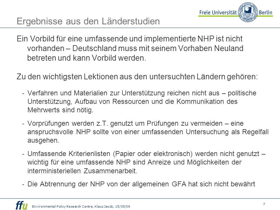 7 Environmental Policy Research Centre, Klaus Jacob, 15/05/09 Ergebnisse aus den Länderstudien Ein Vorbild für eine umfassende und implementierte NHP ist nicht vorhanden – Deutschland muss mit seinem Vorhaben Neuland betreten und kann Vorbild werden.