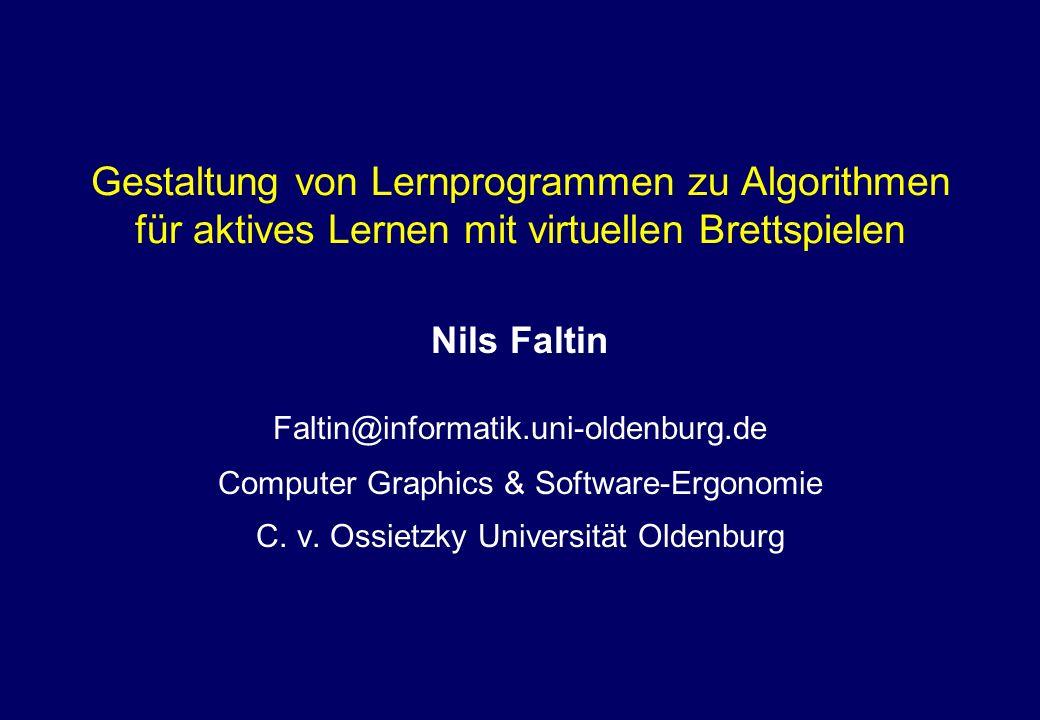 Gestaltung von Lernprogrammen zu Algorithmen für aktives Lernen mit virtuellen Brettspielen Nils Faltin Faltin@informatik.uni-oldenburg.de Computer Graphics & Software-Ergonomie C.