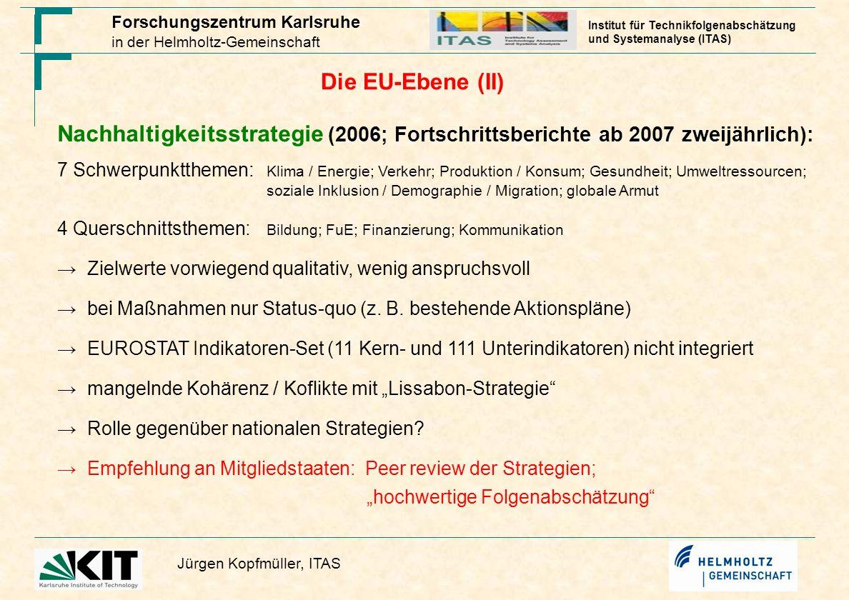 Forschungszentrum Karlsruhe in der Helmholtz-Gemeinschaft Jürgen Kopfmüller, ITAS Institut für Technikfolgenabschätzung und Systemanalyse (ITAS) Die EU-Ebene (III) (Sustainability) Impact Assessment – Folgenabschätzung (seit 2003): Gegenstand: Vorlagen der Kommission Ziel: mehr Nachhaltigkeit durch Berücksichtigung verschiedener Kriterien systematisches Verfahren mit Qualitätsicherungsmechanismen (Leitfaden) transparent; DG-übergreifend begrenzte praktische Umsetzung des Leitfadens.