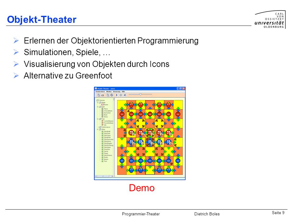 Java-Praktikum SonstigesDietrich BolesSeite 9 Programmier-Theater Dietrich Boles Erlernen der Objektorientierten Programmierung Simulationen, Spiele, … Visualisierung von Objekten durch Icons Alternative zu Greenfoot Objekt-Theater Demo