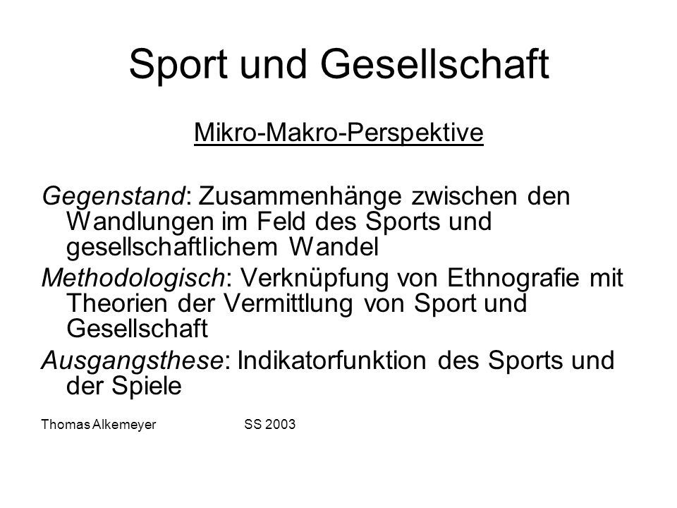 Sport und Gesellschaft Mikro-Makro-Perspektive Gegenstand: Zusammenhänge zwischen den Wandlungen im Feld des Sports und gesellschaftlichem Wandel Meth