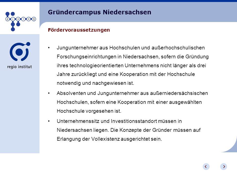 Gründercampus Niedersachsen Jungunternehmer aus Hochschulen und außerhochschulischen Forschungseinrichtungen in Niedersachsen, sofern die Gründung ihres technologieorientierten Unternehmens nicht länger als drei Jahre zurückliegt und eine Kooperation mit der Hochschule notwendig und nachgewiesen ist.