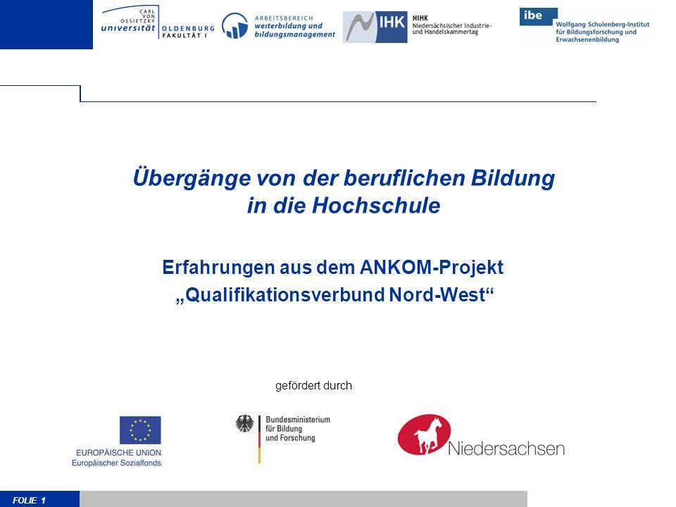 FOLIE 1 Übergänge von der beruflichen Bildung in die Hochschule Erfahrungen aus dem ANKOM-Projekt Qualifikationsverbund Nord-West gefördert durch