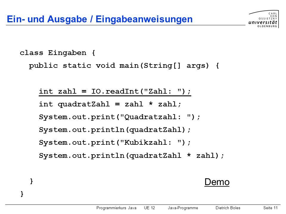 Programmierkurs JavaUE 12Java-ProgrammeDietrich BolesSeite 11 Ein- und Ausgabe / Eingabeanweisungen class Eingaben { public static void main(String[]