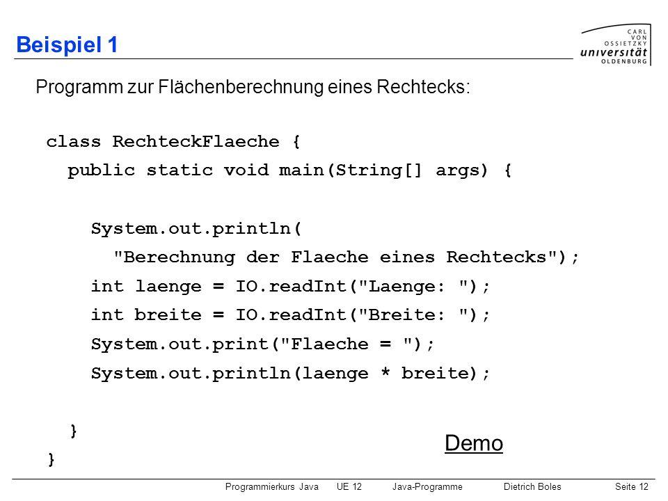 Programmierkurs JavaUE 12Java-ProgrammeDietrich BolesSeite 12 Beispiel 1 class RechteckFlaeche { public static void main(String[] args) { System.out.p