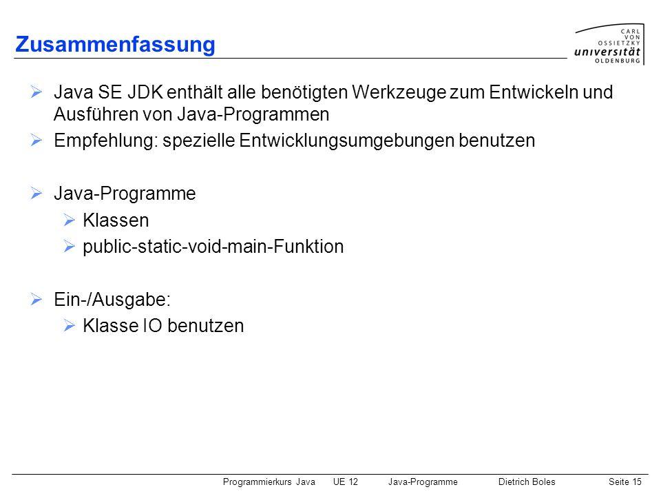 Programmierkurs JavaUE 12Java-ProgrammeDietrich BolesSeite 15 Zusammenfassung Java SE JDK enthält alle benötigten Werkzeuge zum Entwickeln und Ausführ