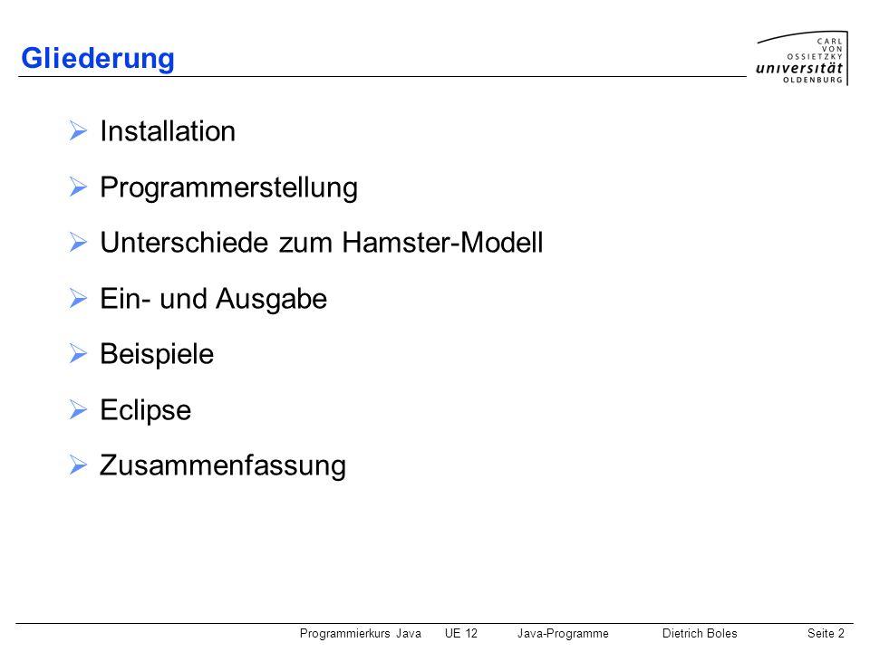 Programmierkurs JavaUE 12Java-ProgrammeDietrich BolesSeite 3 Installation http://java.sun.com/ Download J2SE Update JDK (nicht JRE!) Installieren (Installationsverzeichnis merken!) Unter Umständen die PATH-Umgebungsvariable erweitern um \bin In dem Verzeichnis befinden sich die Befehle, um die Standard-Java- Entwicklungswerkzeuge (Compiler javac, Interpreter java ) aufzurufen