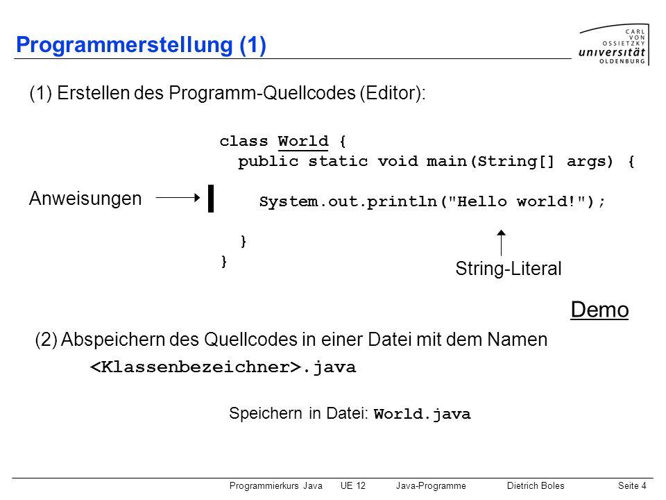 Programmierkurs JavaUE 12Java-ProgrammeDietrich BolesSeite 5 Programmerstellung (2) (3) Compilieren des Quellcodes (Compiler javac ) hier: javac World.java (6) Ausführung des Programms (mittels Interpreter java ) hier: World.class (4) Solange der Compiler Fehlermeldungen liefert (4.1) Fehler beseitigen (Editor) (4.2) erneut compilieren (Compiler) (5) Findet der Compiler keine Fehler, erzeugt er eine Datei, die Java- Bytecode enthält; sie trägt den Namen.class hier: java World