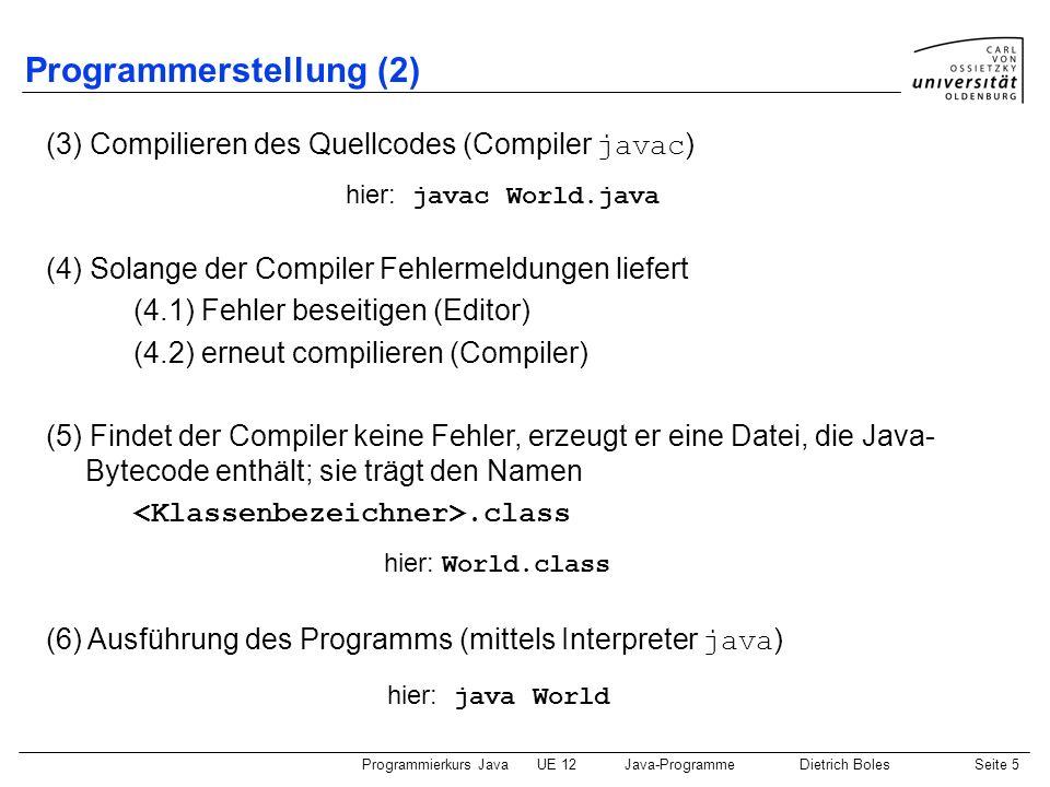Programmierkurs JavaUE 12Java-ProgrammeDietrich BolesSeite 6 Unterschiede zum Hamster-Modell (1) alle Java-Programme sind Klassen class { public static void main(String[] args) { } vor Prozeduren und Funktionen: static vor globalen Variablen: static Hamster-Befehle existieren (natürlich) nicht