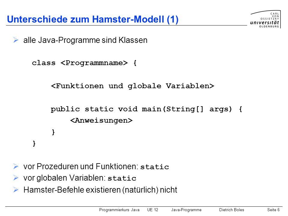 Programmierkurs JavaUE 12Java-ProgrammeDietrich BolesSeite 6 Unterschiede zum Hamster-Modell (1) alle Java-Programme sind Klassen class { public stati