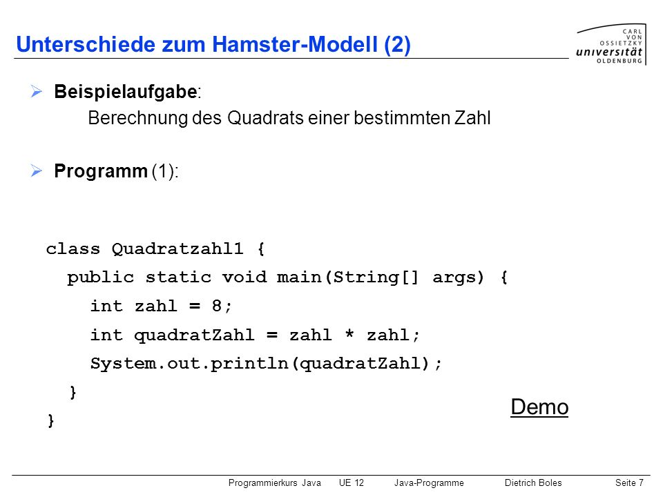 Programmierkurs JavaUE 12Java-ProgrammeDietrich BolesSeite 8 Unterschiede zum Hamster-Modell (3) Programm (2): class Quadratzahl2 { static int quadratZahl = 0; static void berechnen() { int zahl = 8; quadratZahl = zahl * zahl; } public static void main(String[] args) { berechnen(); System.out.println(quadratZahl); } Demo