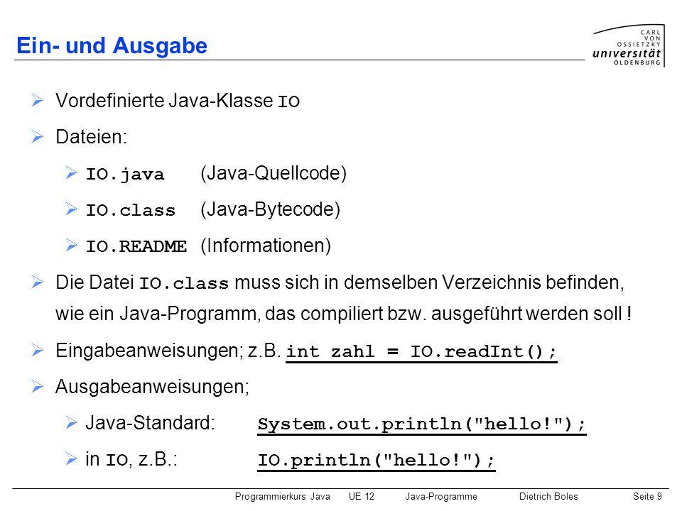 Programmierkurs JavaUE 12Java-ProgrammeDietrich BolesSeite 10 Ein- und Ausgabe / Ausgabeanweisungen class Ausgaben { public static void main(String[] args) { System.out.print(4711); System.out.println( ist eine positive Zahl! ); int fuenf = 5; IO.print(-fuenf); IO.println( ist eine negative Zahl! ); } Demo